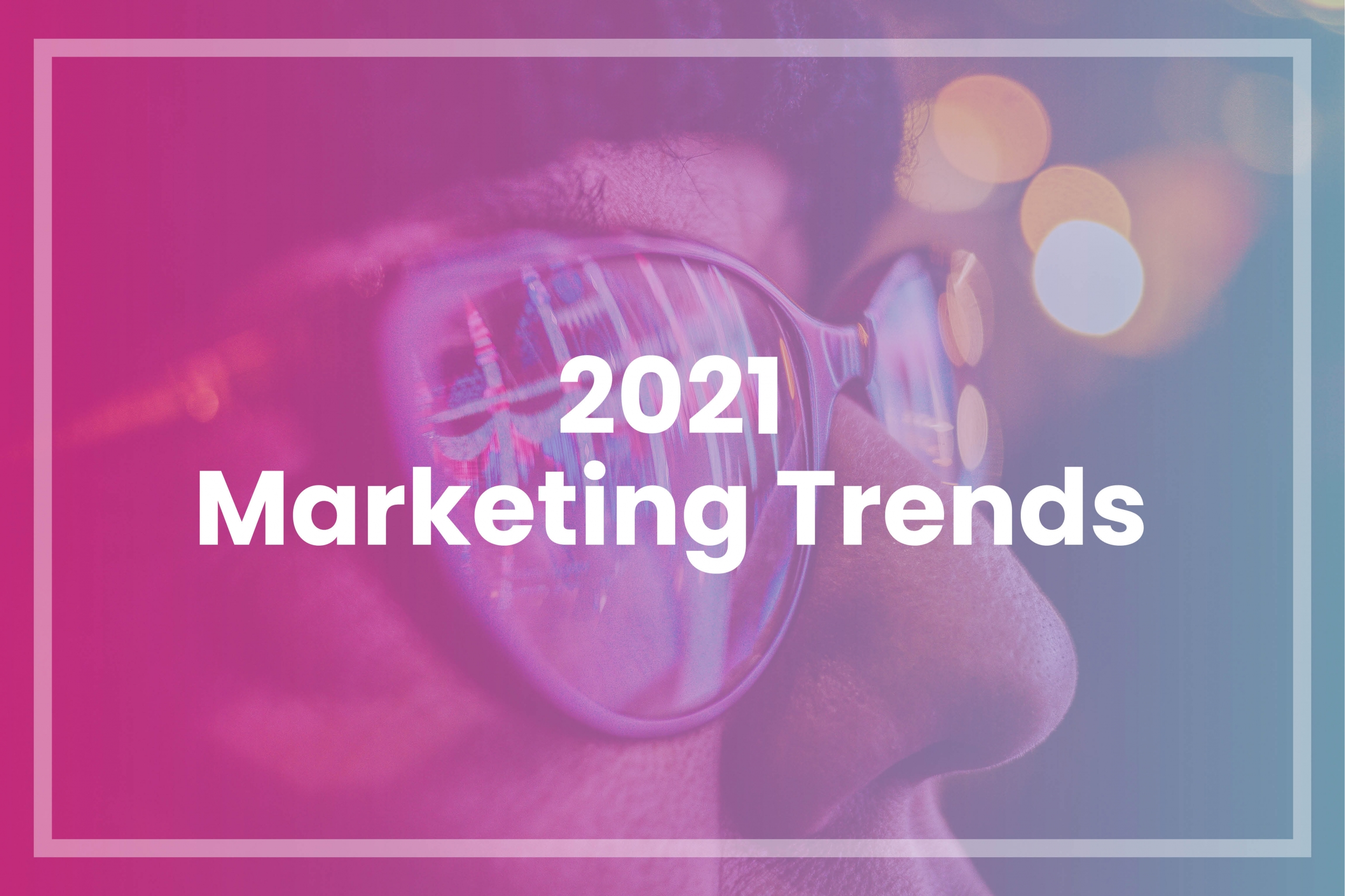 5 trends that will define marketing in 2021