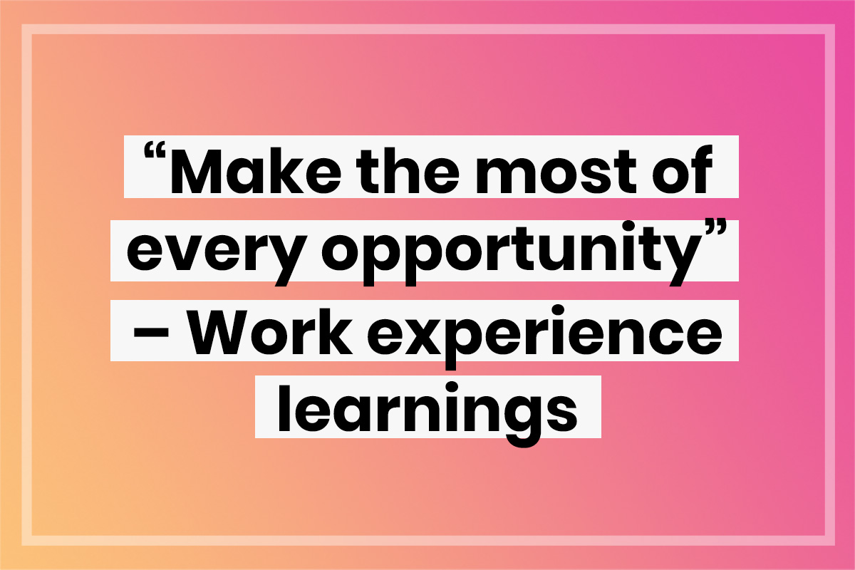 """""""Make the most of every opportunity"""" – Work experience learnings"""