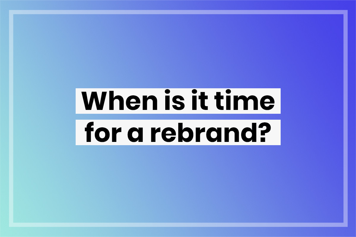 When is it time for a rebrand? 5 signs