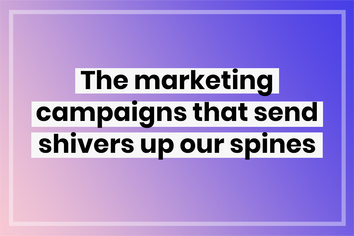 Shivers up our spines: Great marketing campaigns
