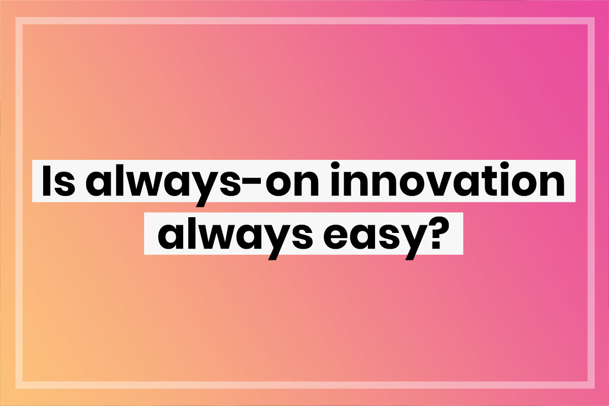 Always-on innovation is key, but is it always easy?